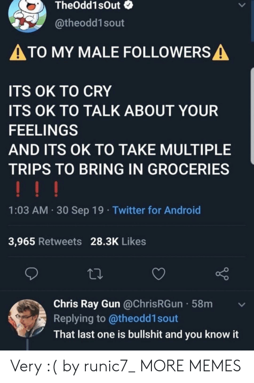 Android, Dank, and Memes: TheOdd1sOut  @theodd1sout  ATO MY MALE FOLLOWERS A  ITS OK TO CRY  ITS OK TO TALK ABOUT YOUR  FEELINGS  AND ITS OK TO TAKE MULTIPLE  TRIPS TO BRING IN GROCERIES  !!!  1:03 AM 30 Sep 19 Twitter for Android  3,965 Retweets 28.3K Likes  Chris Ray Gun @ChrisRGun 58m  Replying to @theodd1 sout  That last one is bullshit and you know it Very :( by runic7_ MORE MEMES