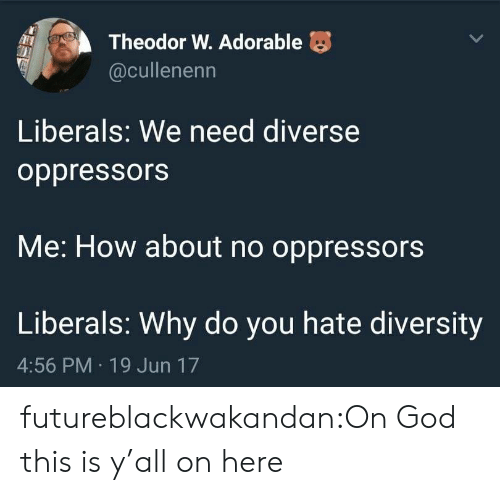 Liberals: Theodor W. Adorable  @cullenenn  Liberals: We need diverse  oppressors  Me: How about no oppressors  Liberals: Why do you hate diversity  4:56 PM 19 Jun 17 futureblackwakandan:On God this is y'all on here