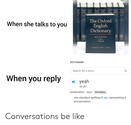 Be Like, Yeah, and Dictionary: TheOkel  பிக்  tncih  tary  The Oxford  When she talks to you  English  Dictionary  SECOND EDITION  Wer  A ak  CLARENDON RUSS OXFORD  DICTIONARY  Search for a word  When you reply  yeah  /je.je/  exclamation :noun  INFORMAL  non-standard spelling of yes, representing a  pronunciation  hil Conversations be like