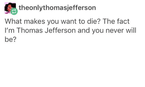 Thomas Jefferson, Never, and Thomas: theonlythomasjefferson  What makes you want to die? The fact  I'm Thomas Jefferson and you never will  be?