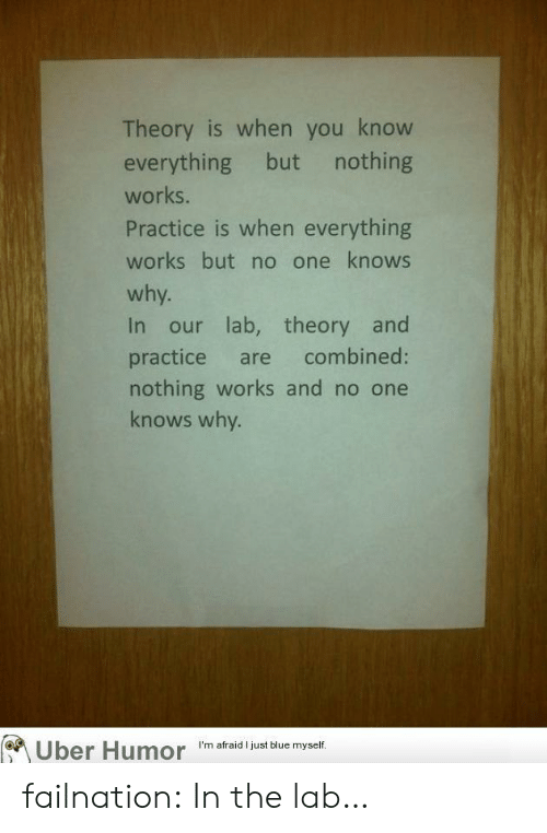 Tumblr, Uber, and Blog: Theory is when you know  everything but nothing  works.  Practice is when everything  works but no one knows  why.  In our lab, theory and  practice are combined:  nothing works and no one  knows why.  Uber Humor  I'm afraid I just blue myself. failnation:  In the lab…