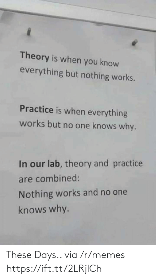 Memes, One, and Via: Theory is when you know  everything but nothing works.  Practice is when everything  works but no one knows why.  In our lab, theory and practice  are combined:  Nothing works and no one  knows why. These Days.. via /r/memes https://ift.tt/2LRjlCh