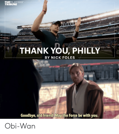 Thank You, Nick, and Nick Foles: THEPLAYERS  TRIBUNE  THANK YOU, PHILLY  BY NICK FOLES  0  Goodbye, old friend, May the Force be with you. Obi-Wan