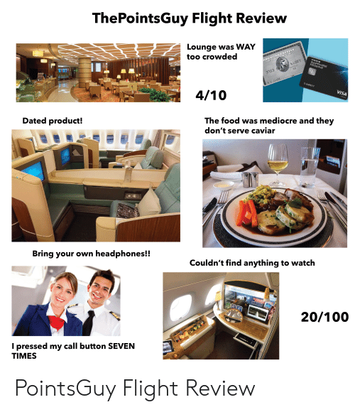 Food, Mediocre, and Starter Packs: ThePointsGuy Flight Review  Lounge was WAY  too crowded  AMERICAN EXPRESS  PLATINUM  61001  CHASEO  SAPPHIRE  RESERVE  58  313 8  D.BARRETT  HL CLARK  VISA  Infinite  4/10  The food was mediocre and they  don't serve caviar  Dated product!  20  Couldn't find anything to watch  Bring your own headphones!!  SA EK862 Dubai to Muscat  SPRIS  w  MRE AN 850 MOV  Welcome  N OWER 48 LANEAGES  132 MES ADED TBIS MENTH  850  20/100  I pressed my call button SEVEN  TIMES  KREA PointsGuy Flight Review