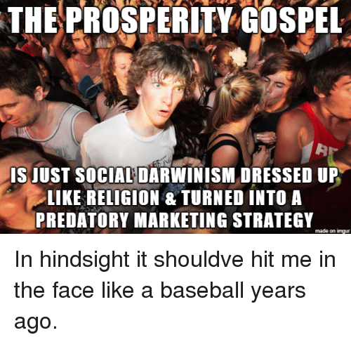 Baseball, Imgur, and Religion: THEPROSPERITY GOSPEL  IS JUST SOCIAL DARWINISM DRESSED UP  LIKE RELIGION &TURNED INTO A  PREDATORY MARKETING STRATEGY  made on imgur In hindsight it shouldve hit me in the face like a baseball years ago.