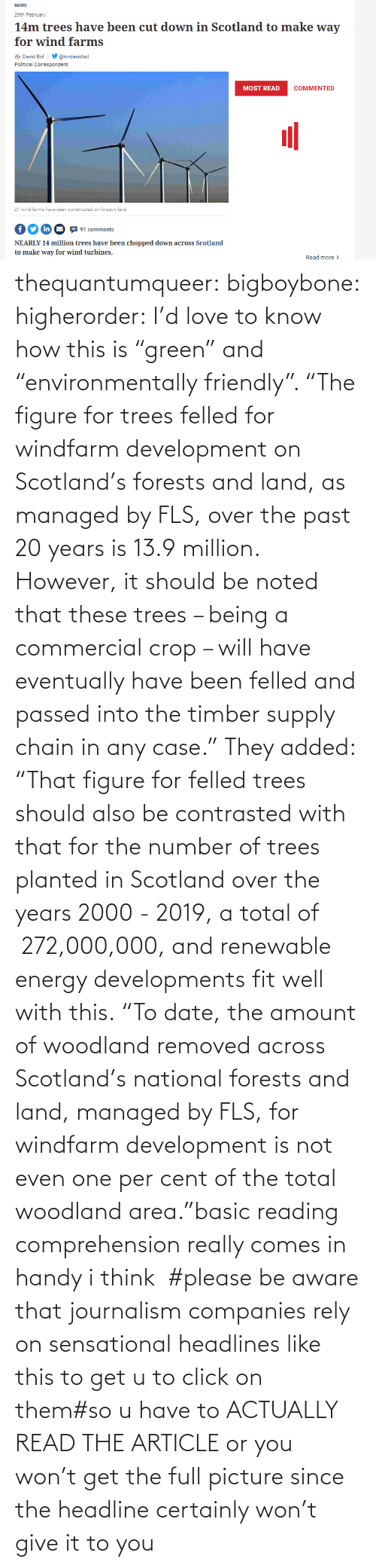 "total: thequantumqueer: bigboybone:  higherorder: I'd love to know how this is ""green"" and ""environmentally friendly"".  ""The figure for trees felled for windfarm development on Scotland's forests and land, as managed by FLS, over the past 20 years is 13.9 million. However, it should be noted that these trees – being a commercial crop – will have eventually have been felled and passed into the timber supply chain in any case."" They added: ""That figure for felled trees should also be contrasted with that for the number of trees planted in Scotland over the years 2000 - 2019, a total of  272,000,000, and renewable energy developments fit well with this. ""To date, the amount of woodland removed across Scotland's national forests and land, managed by FLS, for windfarm development is not even one per cent of the total woodland area.""basic reading comprehension really comes in handy i think   #please be aware that journalism companies rely on sensational headlines like this to get u to click on them#so u have to ACTUALLY READ THE ARTICLE or you won't get the full picture since the headline certainly won't give it to you"