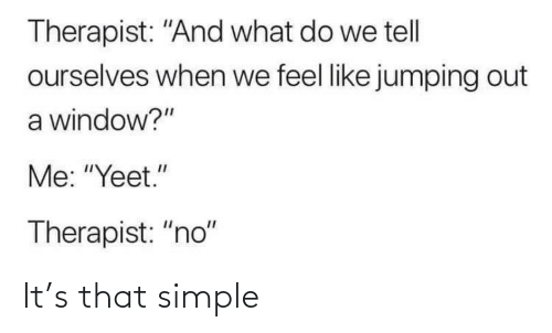"simple: Therapist: ""And what do we tell  ourselves when we feel like jumping out  a window?""  Me: ""Yeet.""  Therapist: ""no"" It's that simple"