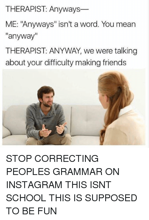 "Friends, Funny, and Instagram: THERAPIST: Anyways  ME: ""Anyways"" isn't a word. You mean  ""anyway""  THERAPIST: ANYWAY, we were talking  about your difficulty making friends STOP CORRECTING PEOPLES GRAMMAR ON INSTAGRAM THIS ISNT SCHOOL THIS IS SUPPOSED TO BE FUN"