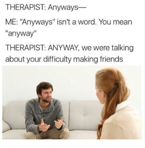 "Friends, Mean, and Word: THERAPIST: Anyways-  ME: ""Anyways"" isn't a word. You mean  ""anyway""  THERAPIST: ANYWAY, we were talking  about your difficulty making friends"