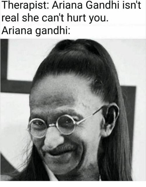 gandhi: Therapist: Ariana Gandhi isn't  real she can't hurt you.  Ariana gandhi