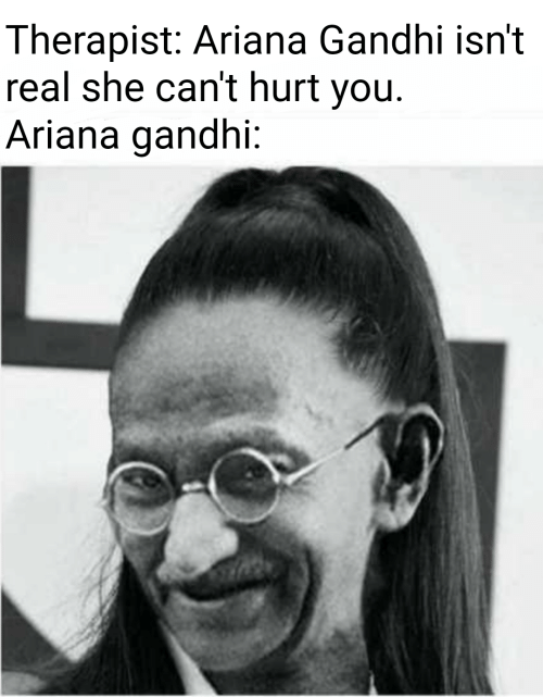 gandhi: Therapist: Ariana Gandhi isn't  real she can't hurt you.  Ariana gandhi: