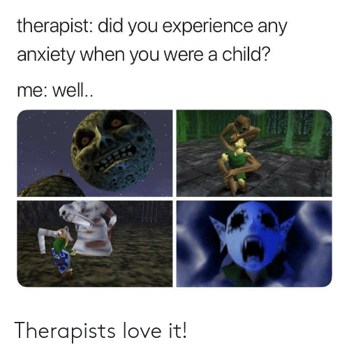 Love, Anxiety, and Experience: therapist: did you experience any  anxiety when you were a child?  me: well. Therapists love it!