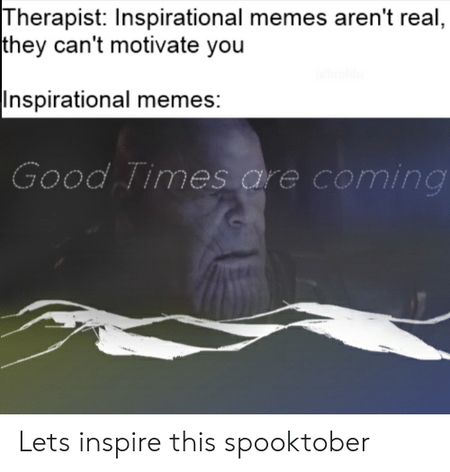 Inspirational Memes: Therapist: Inspirational memes aren't real,  |they can't motivate you  hrohlu  |Inspirational memes:  Good Times are coming Lets inspire this spooktober