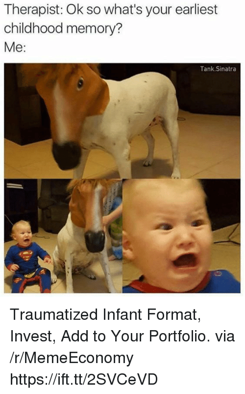 Add, Tank, and Invest: Therapist: Ok so what's your earliest  childhood memory?  Me:  Tank.Sinatra Traumatized Infant Format, Invest, Add to Your Portfolio. via /r/MemeEconomy https://ift.tt/2SVCeVD