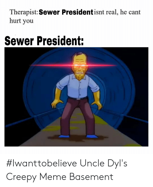 Creepy, Meme, and Memes: Therapist:Sewer President isnt real, he cant  hurt you  Sewer President: #Iwanttobelieve Uncle Dyl's Creepy Meme Basement