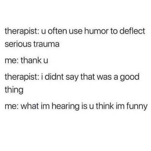 trauma: therapist: u often use humor to deflect  serious trauma  me: thank u  therapist: i didnt say that was a good  thing  me: what im hearing is u think im funny