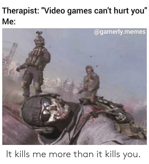 """Gamerly: Therapist: """"Video games can't hurt you""""  Me:  @gamerly.memes It kills me more than it kills you."""