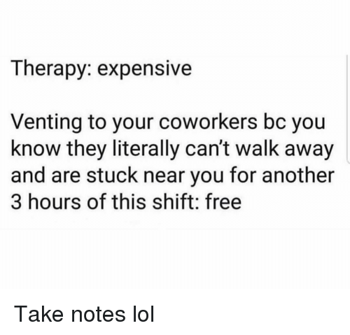 Funny, Lol, and Free: Therapy: expensive  Venting to your coworkers bc you  know they literally can't walk away  and are stuck near you for another  3 hours of this shift: free Take notes lol