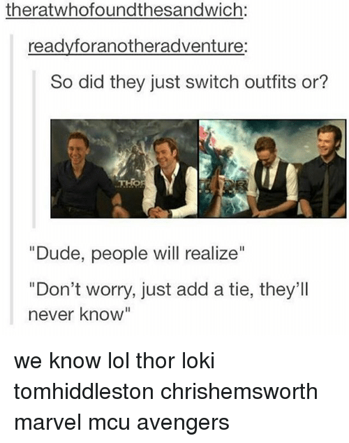"""Lokie: theratwhofoundthesandwich:  readyforanotheradventure:  So did they just switch outfits or?  """"Dude, people will realize""""  """"Don't worry, just add a tie, they'Il  never know"""" we know lol thor loki tomhiddleston chrishemsworth marvel mcu avengers"""