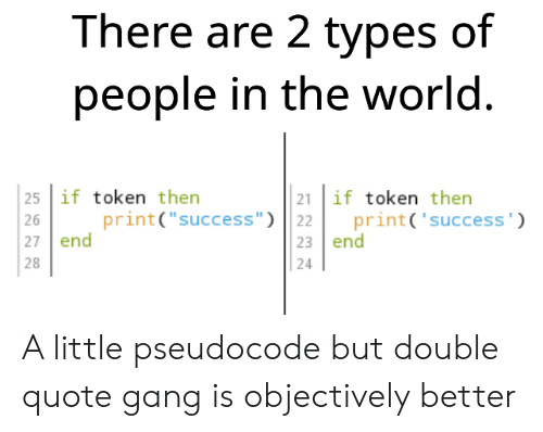 """Gang, World, and Success: There are 2 types of  people in the world.  25 if token then  21 if token then  print('success')  print(""""success"""") 22  23 end  26  27 end  28  24 A little pseudocode but double quote gang is objectively better"""