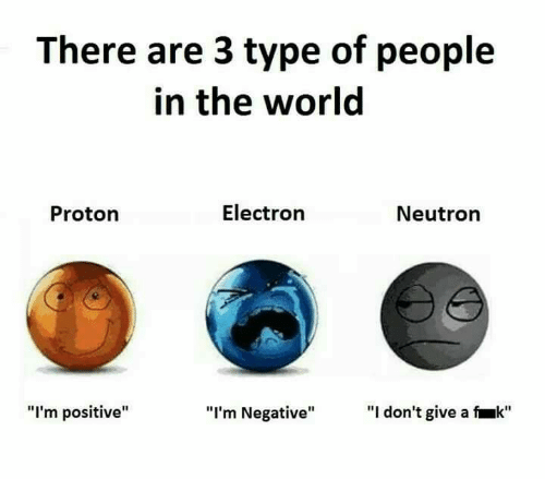"""Type Of People: There are 3 type of people  in the world  Electron  Neutron  Proton  """"I'm positive""""  """"I don't give a k""""  """"I'm Negative"""""""