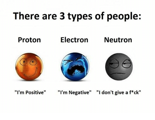 """neutrons: There are 3 types of people:  Electron Neutron  Proton  """"I'm Positive"""" """"I'm Negative"""" """"I don't give a f ck"""""""