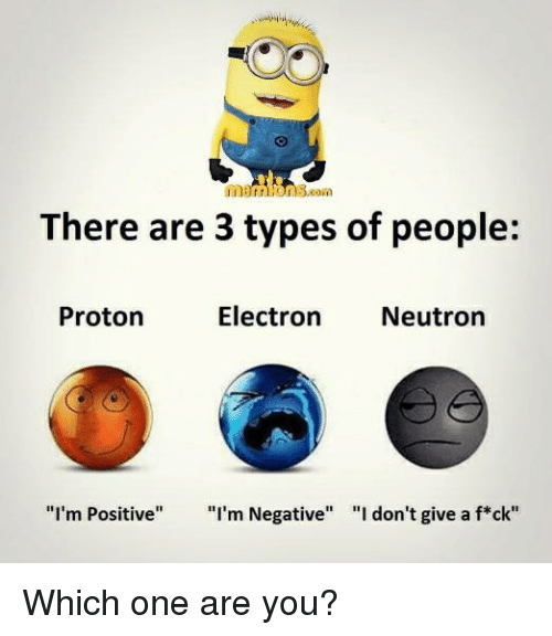 """neutrons: There are 3 types of people:  Electron  Neutron  Proton  """"I'm Positive  I'm Negative  """"I don't give a f*ck"""" Which one are you?"""