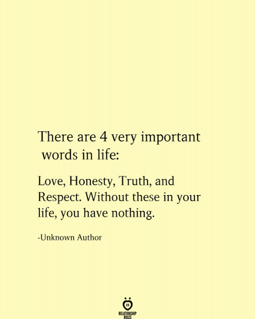 Relationship Rules: There are 4 very important  words in life:  Love, Honesty, Truth, and  Respect. Without these in your  life, you have nothing.  -Unknown Author  RELATIONSHIP  RULES