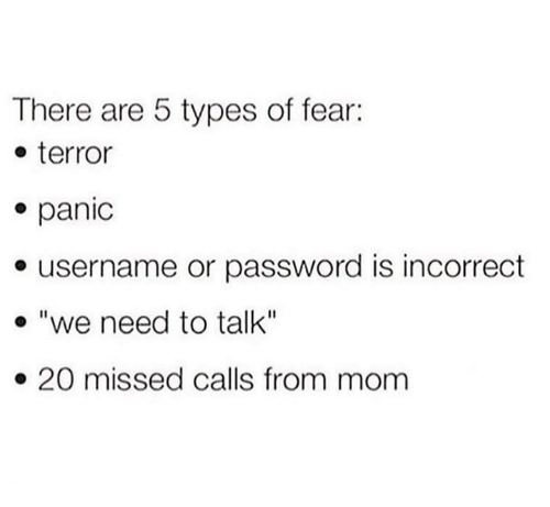 "Missed Calls: There are 5 types of fear:  e terror  e panic  e username or password is incorrect  . ""we need to talk""  » 20 missed calls from mom"