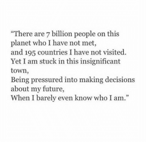 """Future, Decisions, and Who: """"There are 7 billion people on this  planet who I have not met,  and 195 countries I have not visited.  Yet I am stuck in this insignificant  town,  Being pressured into making decisions  about my future,  When I barely even know who I am.""""  35"""