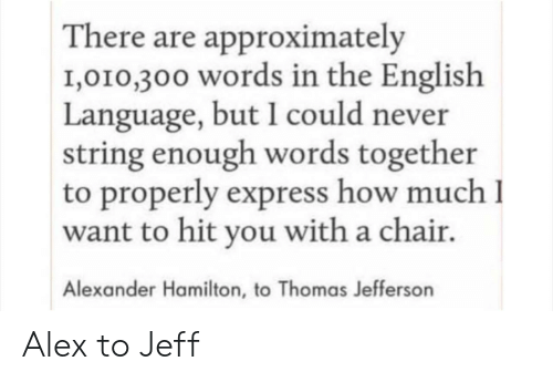 hamilton: There are approximately  1,010,300 words in the English  Language, but I could never  string enough words together  to properly express how much I  want to hit you with a chair.  Alexander Hamilton, to Thomas Jefferson Alex to Jeff