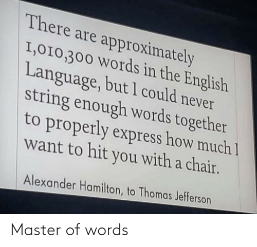 string: There are approximately  I,010,300 Words in the English  Language, but 1 could never  string enough words together  to properly express how much 1  want to hit you with a chair.  Alexander Hamilton, to Thomas Jefferson Master of words