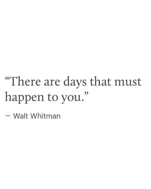 "Happen To: ""There are days that must  happen to you.""  - Walt Whitman"