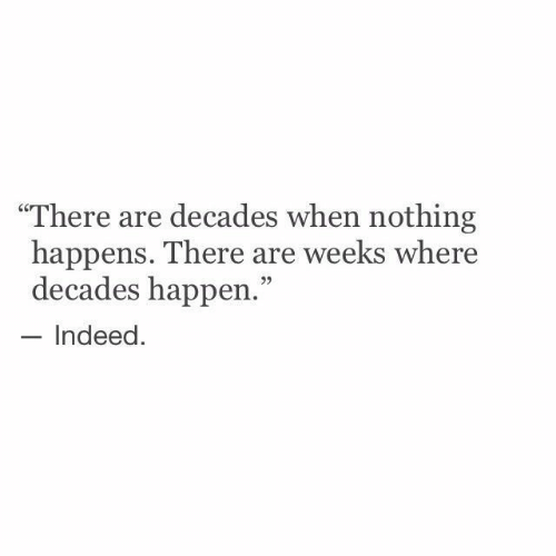 "Indeed, Nothing, and There: ""There are decades when nothing  happens. There are weeks where  decades happen.""  Indeed."