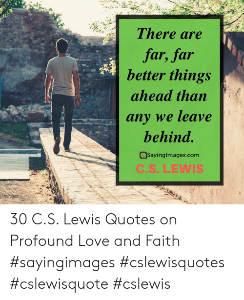 profound: There are  far, far  better things  ahead than  any we leave  behind.  SayingImages.com  C.S.LEWIS 30 C.S. Lewis Quotes on Profound Love and Faith #sayingimages #cslewisquotes #cslewisquote #cslewis