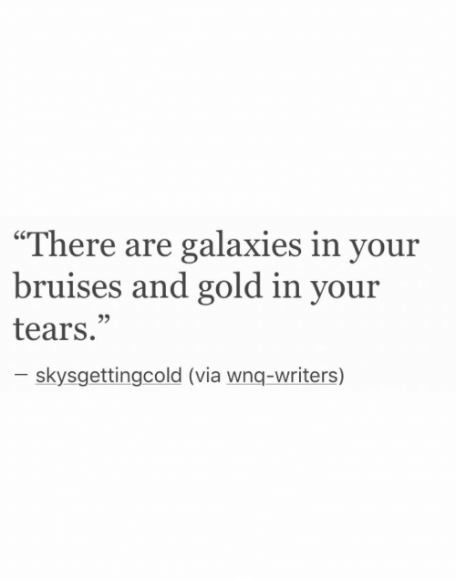 """Gold, Via, and Galaxies: """"There are galaxies in your  bruises and gold in your  tears.""""  9>  skysgettingcold (via wnq-writers)"""