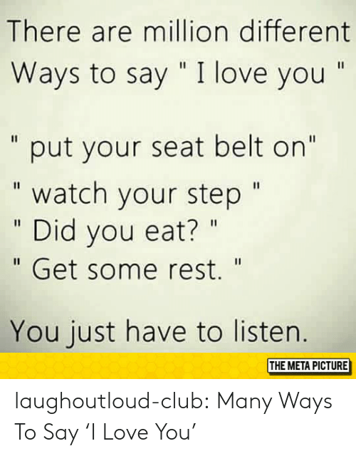 "Club, Love, and Tumblr: There are million different  Ways to say "" I love you ""  "" put your seat belt on""  "" watch your step""  "" Did you eat? ""  "" Get some rest.""  You just have to listen.  THE META PICTURE laughoutloud-club:  Many Ways To Say 'I Love You'"