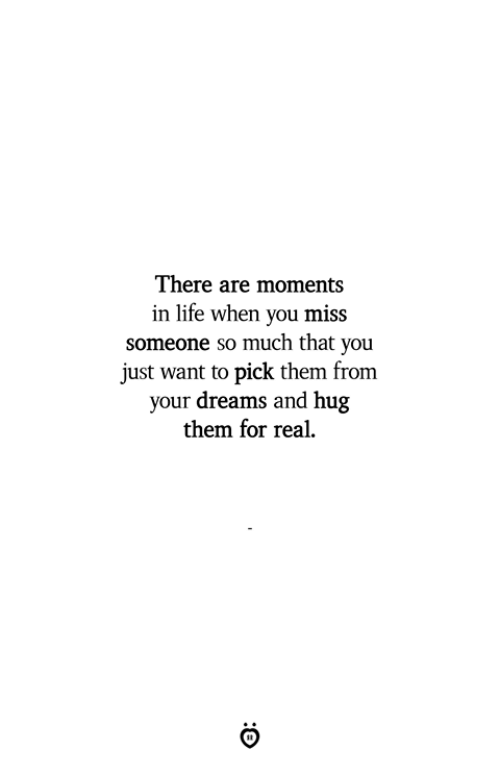Life, Dreams, and Them: There are moments  in life when you miss  someone so much that you  just want to pick them from  your dreams and hug  them for real.