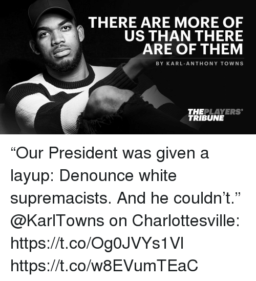 """Karling: THERE ARE MORE OF  US THAN THERE  ARE OF THEM  BY KARL ANTHONY TOWNS  THEPLAYERS  TRIBUNE """"Our President was given a layup: Denounce white supremacists. And he couldn't.""""  @KarlTowns on Charlottesville: https://t.co/Og0JVYs1Vl https://t.co/w8EVumTEaC"""