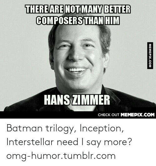 Say More: THERE ARE NOT MANY BETTER  COMPOSERSTHAN HIM  HANS ZIMMER  CНЕCK OUT MЕМЕРIХ.COM  МЕМЕРIХ.сом Batman trilogy, Inception, Interstellar need I say more?omg-humor.tumblr.com