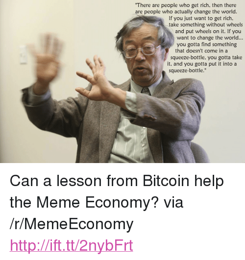 """Meme, Help, and Http: There are people who get rich, then there  are people who actually change the world.  If you just want to get rich,  take something without wheels  and put wheels on it. If you  want to change the world...  you gotta find something  that doesn't come in a  squeeze-bottle, you gotta take  it, and you gotta put it into a  squeeze-bottle."""" <p>Can a lesson from Bitcoin help the Meme Economy? via /r/MemeEconomy <a href=""""http://ift.tt/2nybFrt"""">http://ift.tt/2nybFrt</a></p>"""