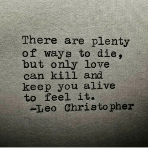 Alive, Love, and Leo: There are plenty  of ways to die,  but only love  can kill and  keep you alive  to feel it.  -Leo Christo pher