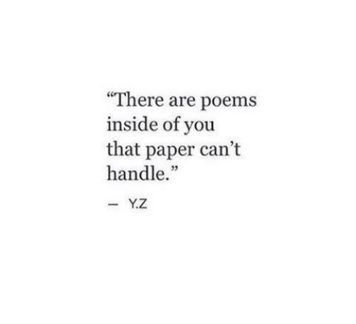 "Poems: There are poems  inside of you  that paper can't  handle.""  -Y.Z"