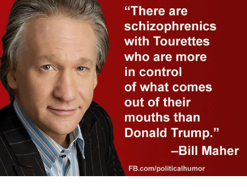 "Donald Trump, Memes, and Control: ""There are  schizophrenicS  with Tourettes  who are more  in control  of what comes  out of their  mouths than  Donald Trump.""  -Bill Maher  FB.com/politicalhumor"