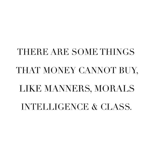Manners: THERE ARE SOME THINGS  THAT MONEY CANNOT BUY,  LIKE MANNERS, MORALS  INTELLIGENCE & CLASS.