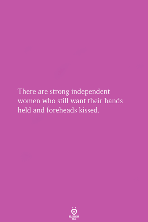 Women, Strong, and Who: There are strong independent  women who still want their hands  held and foreheads kissed.