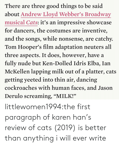 "faces: There are three good things to be said  about Andrew Lloyd Webber's Broadway  musical Cats: itť's an impressive showcase  for dancers, the costumes are inventive,  and the songs, while nonsense, are catchy.  Tom Hooper's film adaptation neuters all  three aspects. It does, however, have a  fully nude but Ken-Dolled Idris Elba, Ian  McKellen lapping milk out of a platter, cats  getting yeeted into thin air, dancing  cockroaches with human faces, and Jason  Derulo screaming, ""MILK!"" littlewomen1994:the first paragraph of karen han's review of cats (2019) is better than anything i will ever write"
