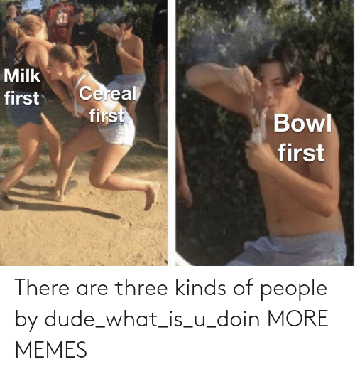 Dude What: There are three kinds of people by dude_what_is_u_doin MORE MEMES