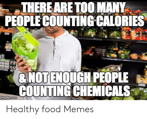 There Are Too Many People Countingcalories Not Enough People Counting Chemicals Imgfipcom Healthy Food Memes Food Meme On Awwmemes Com