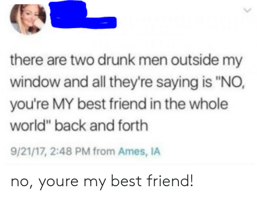 """Best Friend, Drunk, and Best: there are two drunk men outside my  window and all they're saying is """"NO,  you're MY best friend in the whole  world"""" back and forth  9/21/17, 2:48 PM from Ames, IA no, youre my best friend!"""
